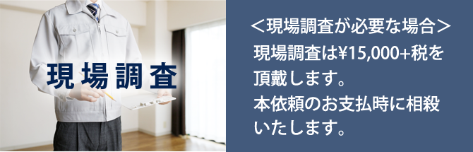 現場調査が必要な場合は15000円+税を頂戴します。